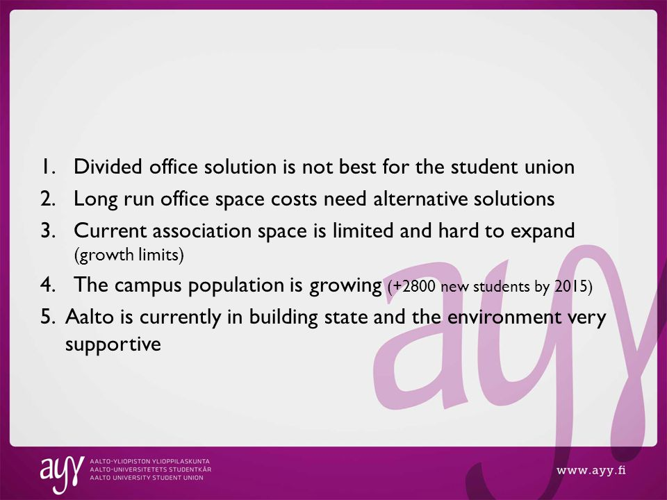 1.Divided office solution is not best for the student union 2.Long run office space costs need alternative solutions 3.Current association space is limited and hard to expand (growth limits) 4.The campus population is growing (+2800 new students by 2015) 5.Aalto is currently in building state and the environment very supportive