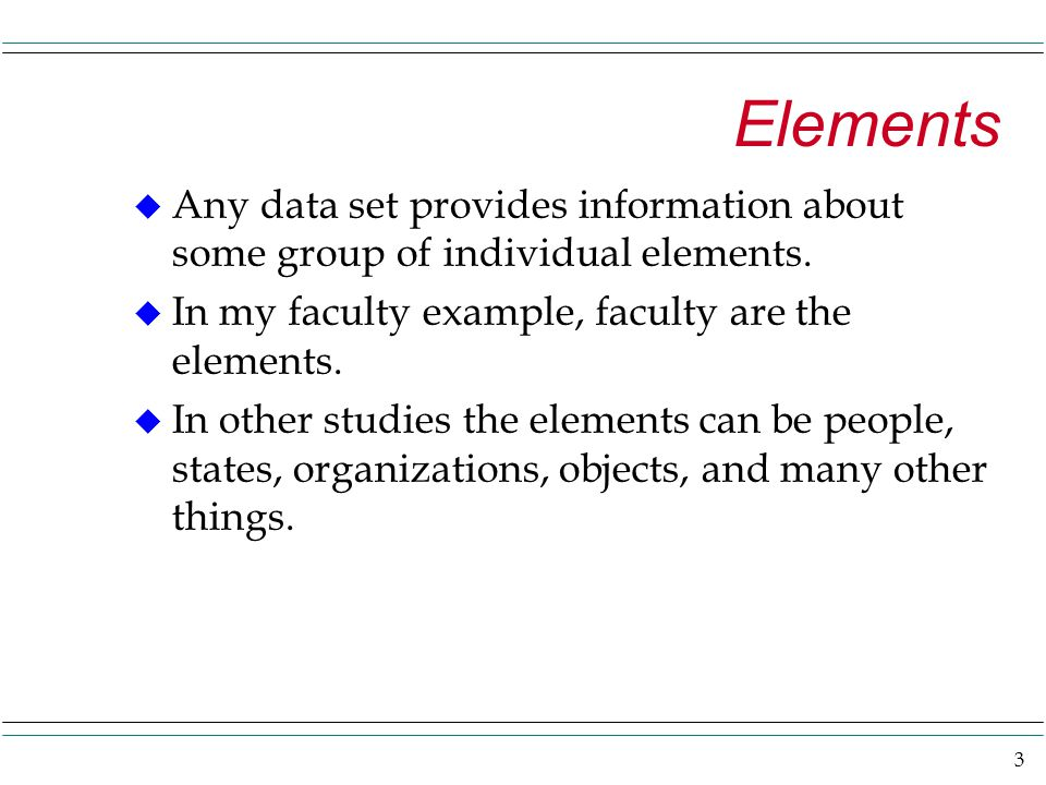 3 Elements u Any data set provides information about some group of individual elements.