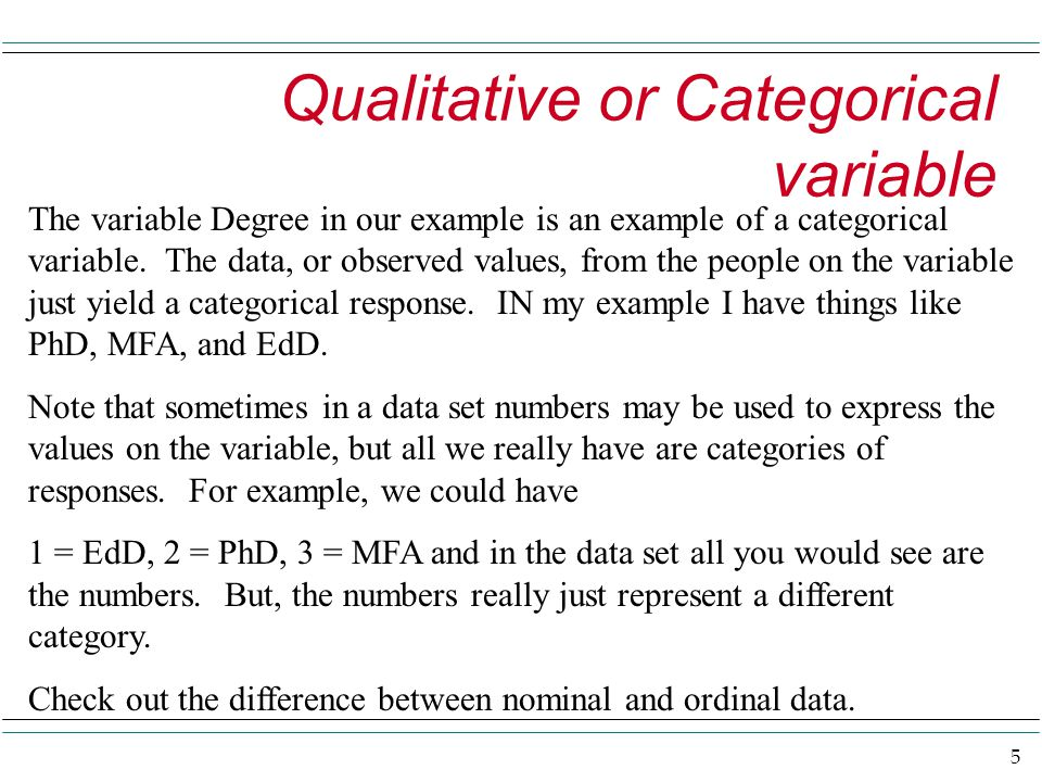 5 Qualitative or Categorical variable The variable Degree in our example is an example of a categorical variable. The data, or observed values, from t