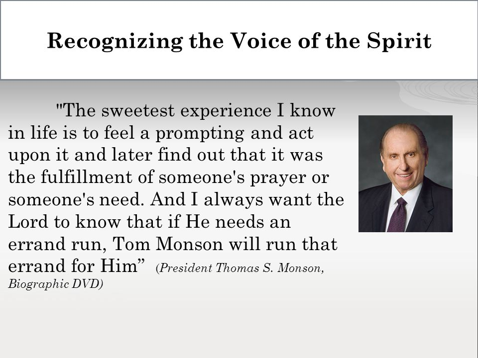 Recognizing the Voice of the Spirit The sweetest experience I know in life is to feel a prompting and act upon it and later find out that it was the fulfillment of someone s prayer or someone s need.