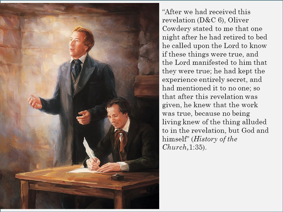 After we had received this revelation (D&C 6), Oliver Cowdery stated to me that one night after he had retired to bed he called upon the Lord to know if these things were true, and the Lord manifested to him that they were true; he had kept the experience entirely secret, and had mentioned it to no one; so that after this revelation was given, he knew that the work was true, because no being living knew of the thing alluded to in the revelation, but God and himself ( History of the Church, 1:35).