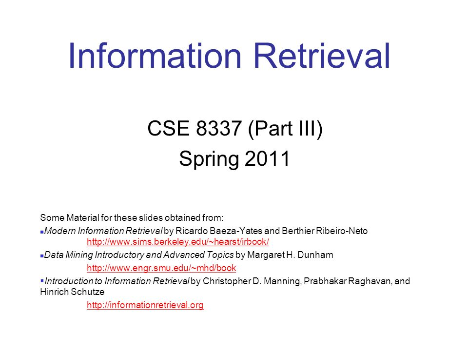 CSE 8337 Spring 2011 2 CSE 8337 Outline Introduction Text Processing Indexes Boolean Queries Web Searching/Crawling Vector Space Model Matching Evaluation Feedback/Expansion