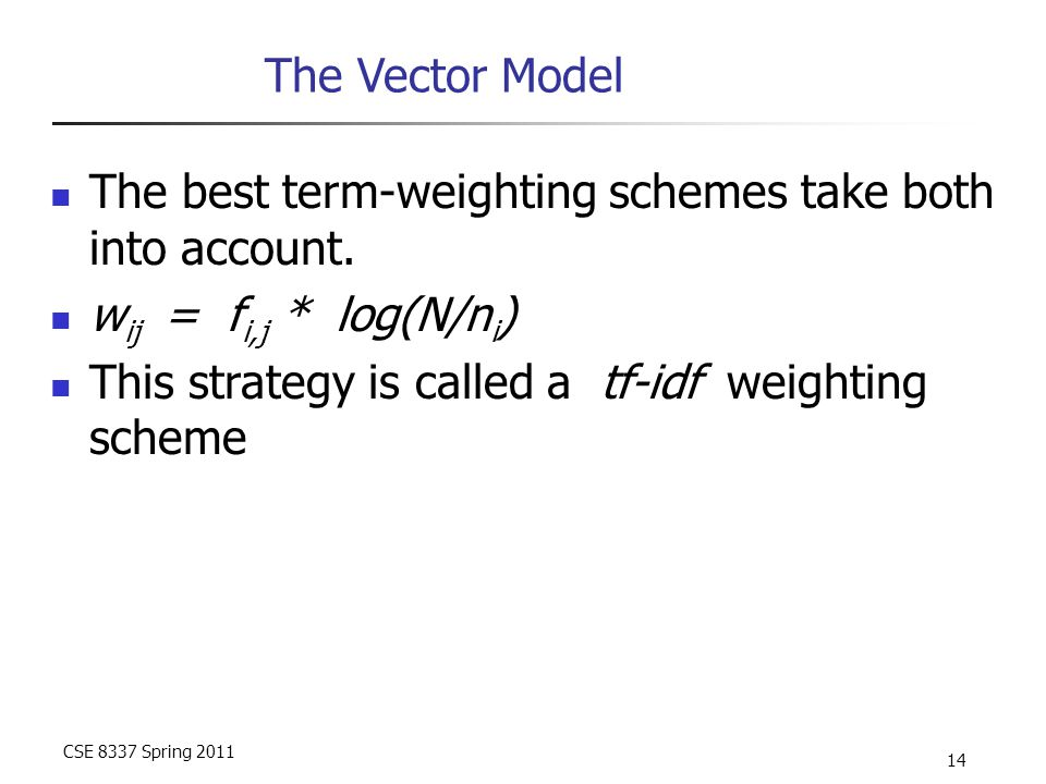 CSE 8337 Spring 2011 14 The Vector Model The best term-weighting schemes take both into account.