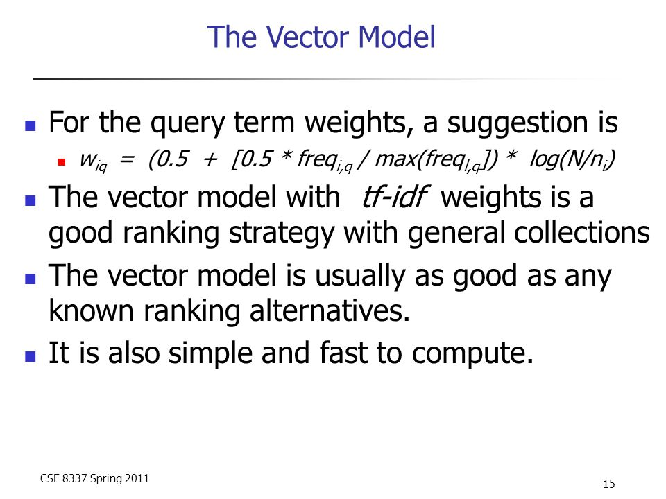 CSE 8337 Spring 2011 15 The Vector Model For the query term weights, a suggestion is w iq = (0.5 + [0.5 * freq i,q / max(freq l,q ]) * log(N/n i ) The vector model with tf-idf weights is a good ranking strategy with general collections The vector model is usually as good as any known ranking alternatives.