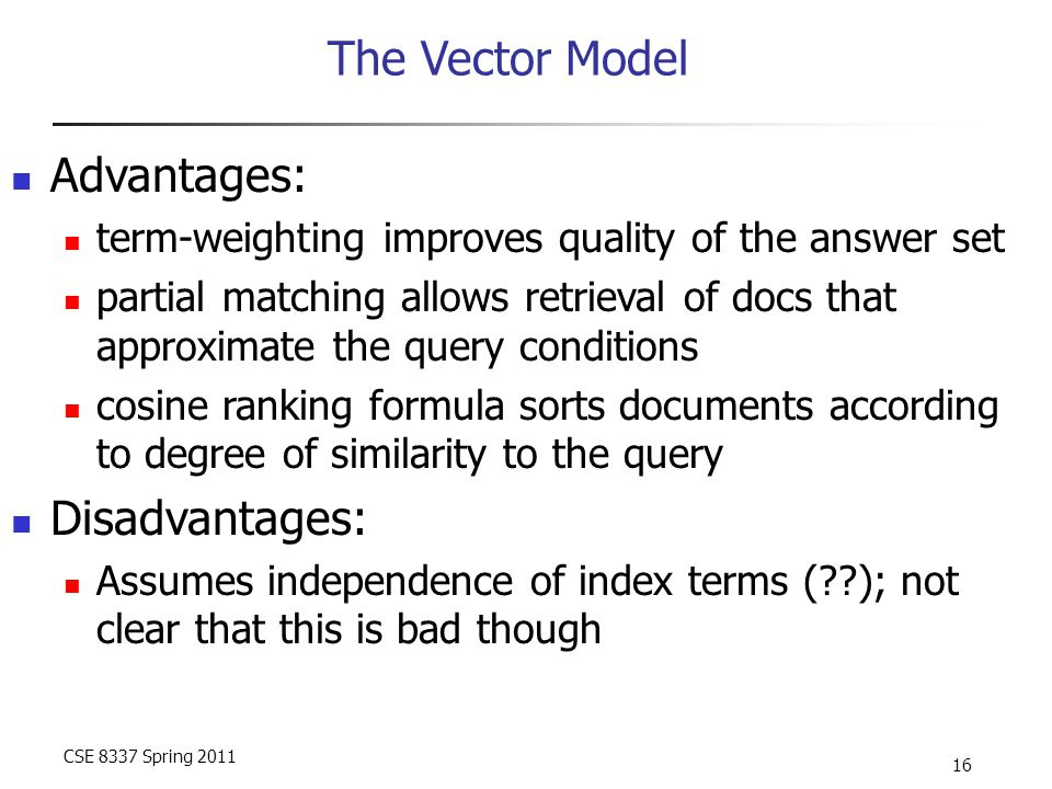 CSE 8337 Spring 2011 16 The Vector Model Advantages: term-weighting improves quality of the answer set partial matching allows retrieval of docs that approximate the query conditions cosine ranking formula sorts documents according to degree of similarity to the query Disadvantages: Assumes independence of index terms ( ); not clear that this is bad though
