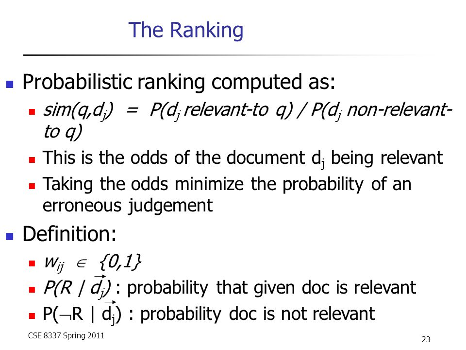 CSE 8337 Spring 2011 23 The Ranking Probabilistic ranking computed as: sim(q,d j ) = P(d j relevant-to q) / P(d j non-relevant- to q) This is the odds of the document d j being relevant Taking the odds minimize the probability of an erroneous judgement Definition: w ij  {0,1} P(R | d j ) : probability that given doc is relevant P(  R | d j ) : probability doc is not relevant
