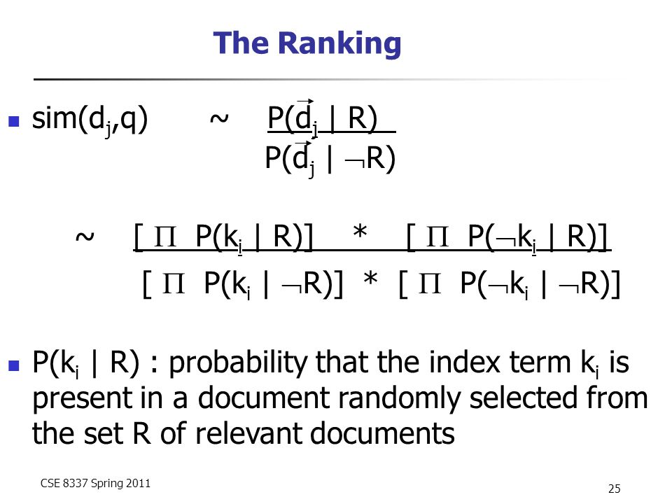 CSE 8337 Spring 2011 25 The Ranking sim(d j,q)~ P(d j | R) P(d j |  R) ~ [  P(k i | R)] * [  P(  k i | R)] [  P(k i |  R)] * [  P(  k i |  R)] P(k i | R) : probability that the index term k i is present in a document randomly selected from the set R of relevant documents