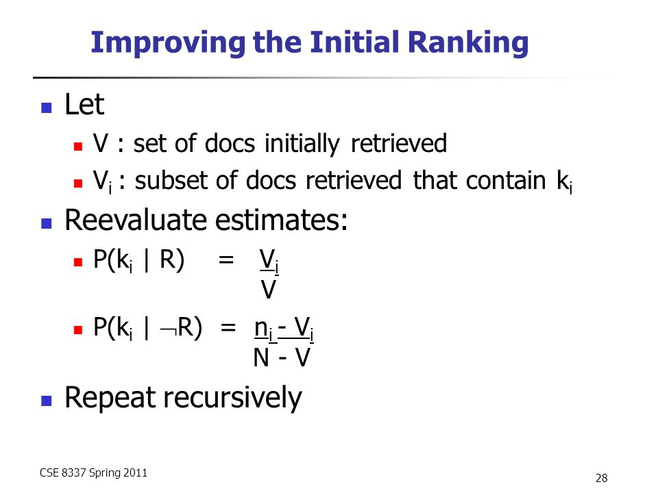 CSE 8337 Spring 2011 28 Improving the Initial Ranking Let V : set of docs initially retrieved V i : subset of docs retrieved that contain k i Reevaluate estimates: P(k i | R) = V i V P(k i |  R) = n i - V i N - V Repeat recursively
