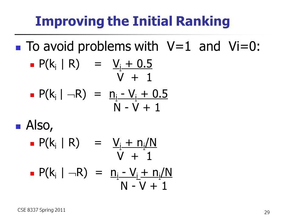 CSE 8337 Spring 2011 29 Improving the Initial Ranking To avoid problems with V=1 and Vi=0: P(k i | R) = V i + 0.5 V + 1 P(k i |  R) = n i - V i + 0.5 N - V + 1 Also, P(k i | R) = V i + n i /N V + 1 P(k i |  R) = n i - V i + n i /N N - V + 1