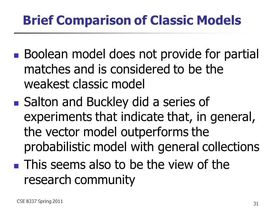 CSE 8337 Spring 2011 31 Brief Comparison of Classic Models Boolean model does not provide for partial matches and is considered to be the weakest classic model Salton and Buckley did a series of experiments that indicate that, in general, the vector model outperforms the probabilistic model with general collections This seems also to be the view of the research community