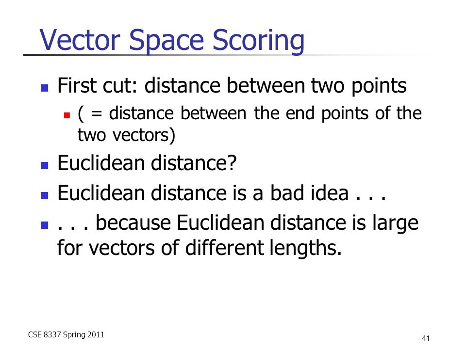 CSE 8337 Spring 2011 41 Vector Space Scoring First cut: distance between two points ( = distance between the end points of the two vectors) Euclidean distance.