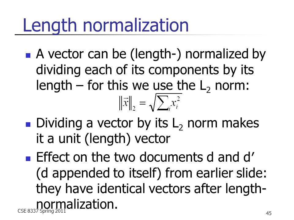CSE 8337 Spring 2011 45 Length normalization A vector can be (length-) normalized by dividing each of its components by its length – for this we use the L 2 norm: Dividing a vector by its L 2 norm makes it a unit (length) vector Effect on the two documents d and d′ (d appended to itself) from earlier slide: they have identical vectors after length- normalization.