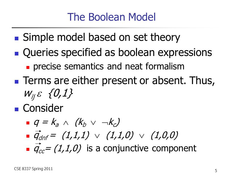 CSE 8337 Spring 2011 5 The Boolean Model Simple model based on set theory Queries specified as boolean expressions precise semantics and neat formalism Terms are either present or absent.