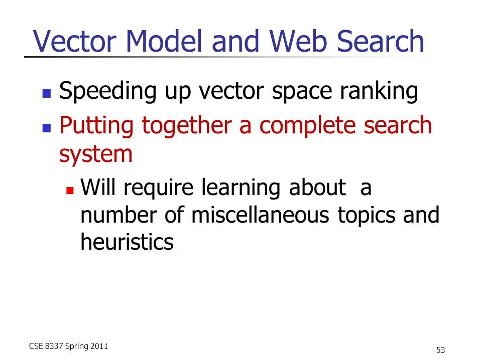 CSE 8337 Spring 2011 53 Vector Model and Web Search Speeding up vector space ranking Putting together a complete search system Will require learning about a number of miscellaneous topics and heuristics