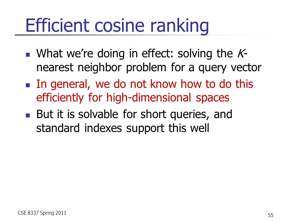 CSE 8337 Spring 2011 55 Efficient cosine ranking What we're doing in effect: solving the K- nearest neighbor problem for a query vector In general, we do not know how to do this efficiently for high-dimensional spaces But it is solvable for short queries, and standard indexes support this well