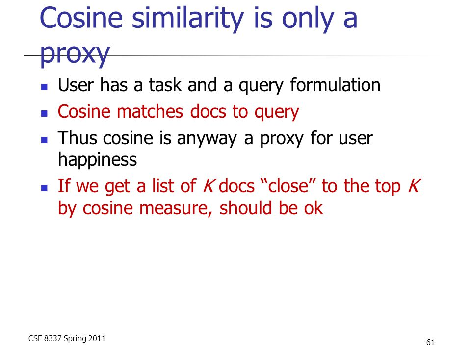 CSE 8337 Spring 2011 61 Cosine similarity is only a proxy User has a task and a query formulation Cosine matches docs to query Thus cosine is anyway a proxy for user happiness If we get a list of K docs close to the top K by cosine measure, should be ok