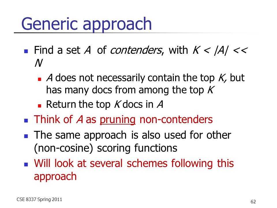 CSE 8337 Spring 2011 62 Generic approach Find a set A of contenders, with K < |A| << N A does not necessarily contain the top K, but has many docs from among the top K Return the top K docs in A Think of A as pruning non-contenders The same approach is also used for other (non-cosine) scoring functions Will look at several schemes following this approach