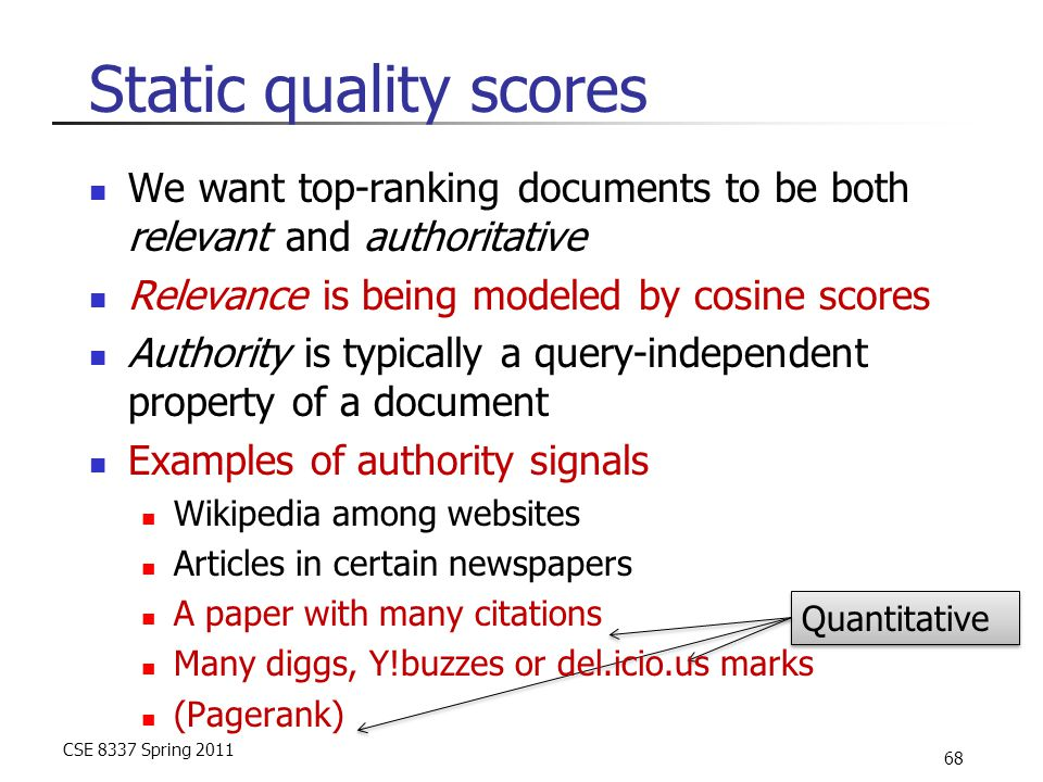 CSE 8337 Spring 2011 68 Quantitative Static quality scores We want top-ranking documents to be both relevant and authoritative Relevance is being modeled by cosine scores Authority is typically a query-independent property of a document Examples of authority signals Wikipedia among websites Articles in certain newspapers A paper with many citations Many diggs, Y!buzzes or del.icio.us marks (Pagerank)