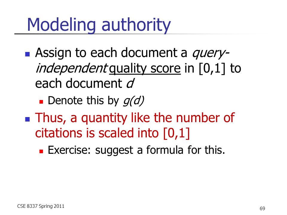 CSE 8337 Spring 2011 69 Modeling authority Assign to each document a query- independent quality score in [0,1] to each document d Denote this by g(d) Thus, a quantity like the number of citations is scaled into [0,1] Exercise: suggest a formula for this.