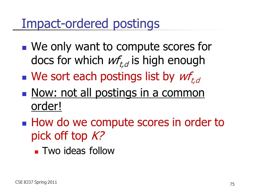 CSE 8337 Spring 2011 75 Impact-ordered postings We only want to compute scores for docs for which wf t,d is high enough We sort each postings list by wf t,d Now: not all postings in a common order.
