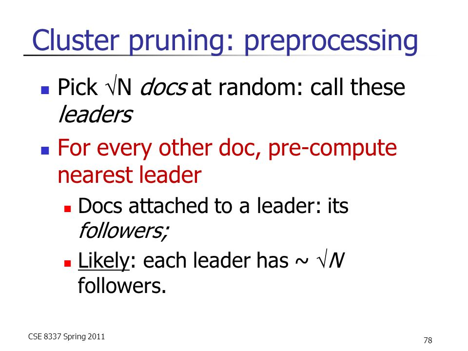 CSE 8337 Spring 2011 78 Cluster pruning: preprocessing Pick  N docs at random: call these leaders For every other doc, pre-compute nearest leader Docs attached to a leader: its followers; Likely: each leader has ~  N followers.
