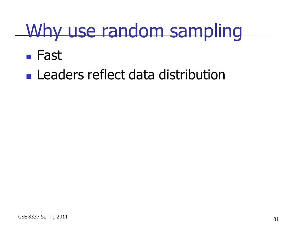 CSE 8337 Spring 2011 81 Why use random sampling Fast Leaders reflect data distribution