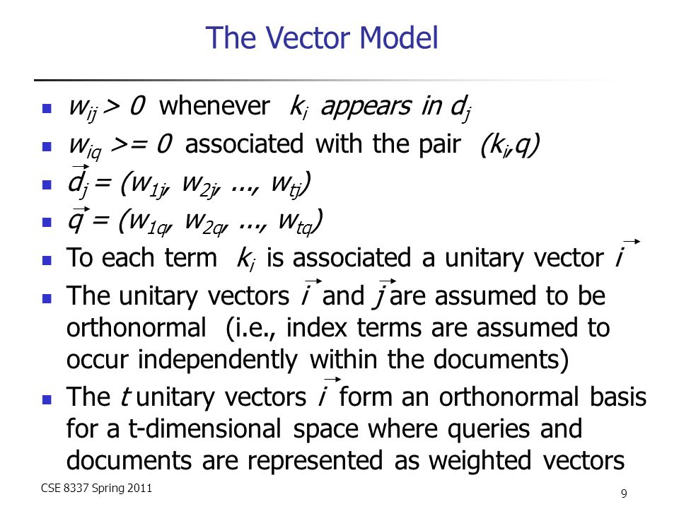 CSE 8337 Spring 2011 10 The Vector Model Sim(q,d j ) = cos(  ) = [d j  q] / |d j | * |q| = [  w ij * w iq ] / |d j | * |q| Since w ij > 0 and w iq > 0, 0 <= sim(q,d j ) <=1 A document is retrieved even if it matches the query terms only partially i j dj q 