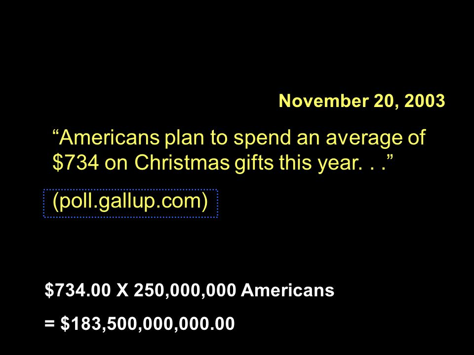 """November 20, 2003 """"Americans plan to spend an average of $734 on Christmas gifts this year..."""" (poll.gallup.com) $734.00 X 250,000,000 Americans = $18"""