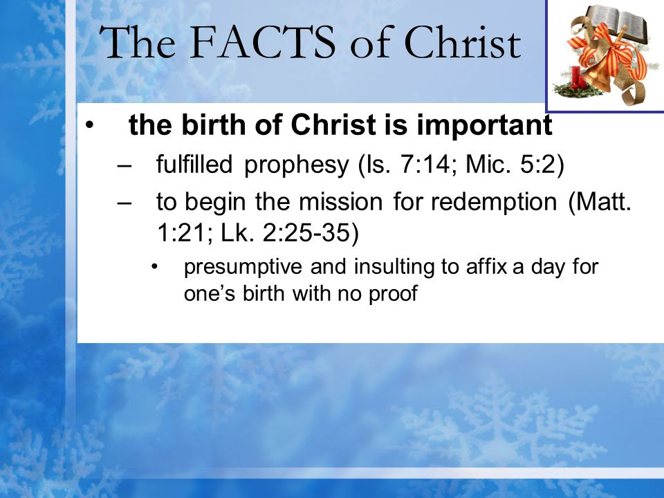 The FACTS of Christ the birth of Christ is important –fulfilled prophesy (Is. 7:14; Mic. 5:2) –to begin the mission for redemption (Matt. 1:21; Lk. 2: