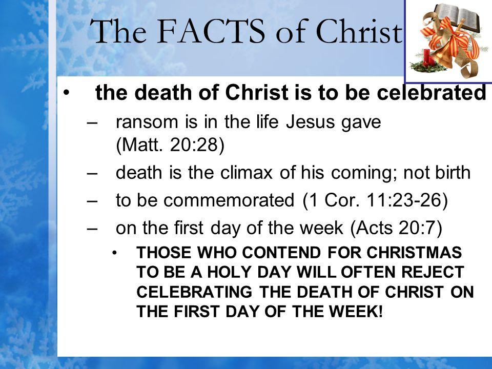 The FACTS of Christ the death of Christ is to be celebrated –ransom is in the life Jesus gave (Matt. 20:28) –death is the climax of his coming; not bi