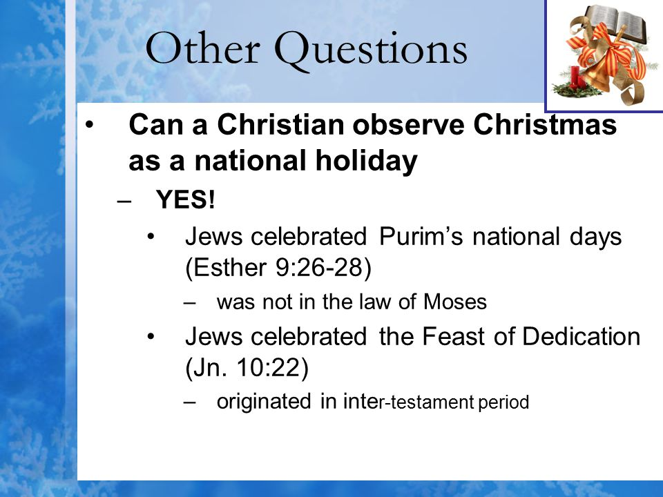 Other Questions Can a Christian observe Christmas as a national holiday –YES! Jews celebrated Purim's national days (Esther 9:26-28) –was not in the l