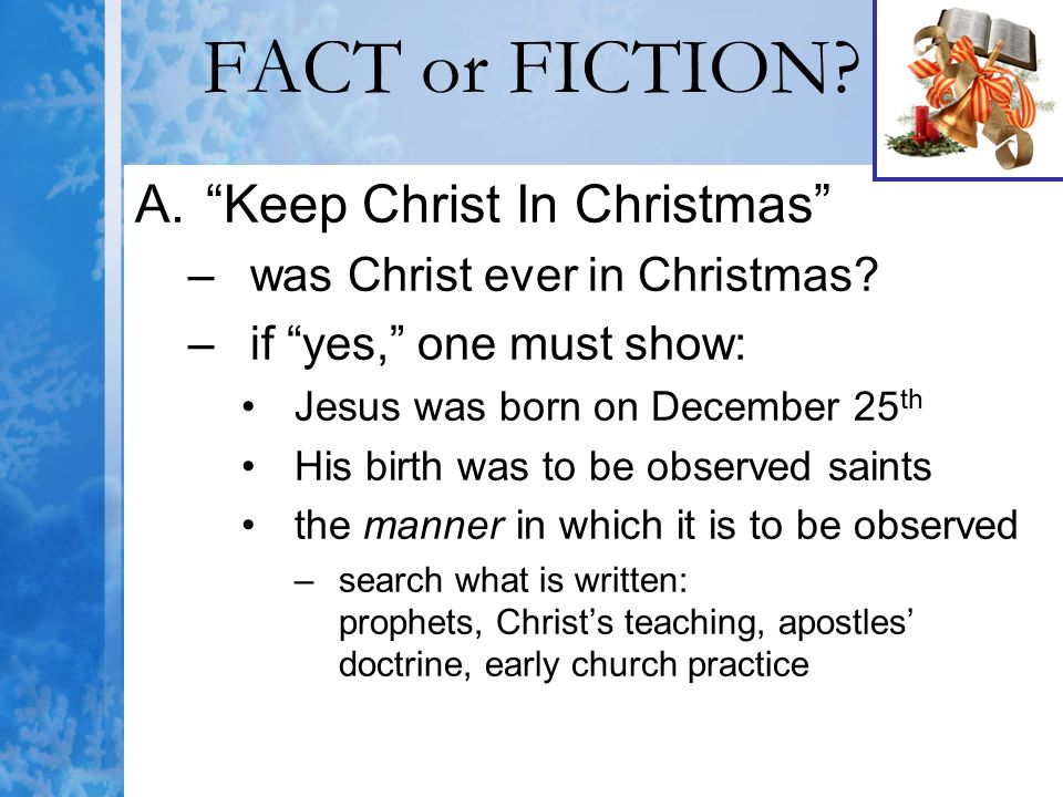 """FACT or FICTION? A.""""Keep Christ In Christmas"""" –was Christ ever in Christmas? –if """"yes,"""" one must show: Jesus was born on December 25 th His birth was"""