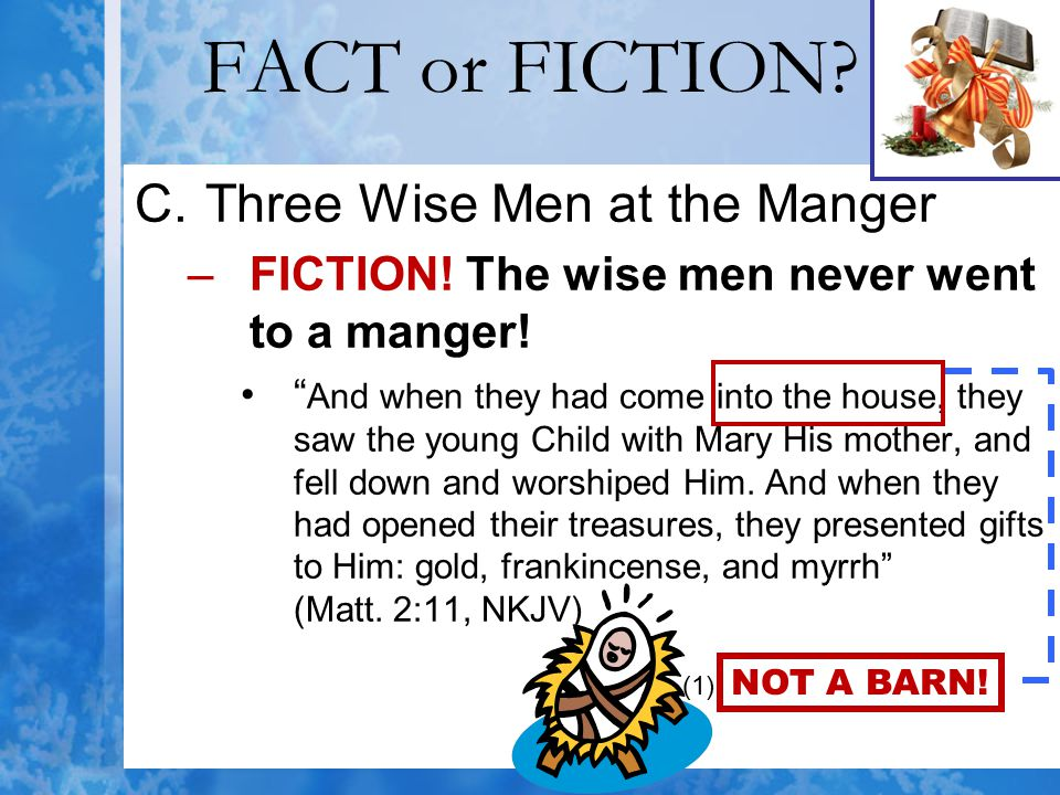 """FACT or FICTION? C.Three Wise Men at the Manger –FICTION! The wise men never went to a manger! """" And when they had come into the house, they saw the y"""