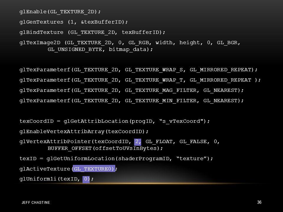 JEFF CHASTINE 36 glEnable(GL_TEXTURE_2D); glGenTextures (1, &texBufferID); glBindTexture (GL_TEXTURE_2D, texBufferID); glTexImage2D (GL_TEXTURE_2D, 0, GL_RGB, width, height, 0, GL_BGR, GL_UNSIGNED_BYTE, bitmap_data); glTexParameterf(GL_TEXTURE_2D, GL_TEXTURE_WRAP_S, GL_MIRRORED_REPEAT); glTexParameterf(GL_TEXTURE_2D, GL_TEXTURE_WRAP_T, GL_MIRRORED_REPEAT ); glTexParameterf(GL_TEXTURE_2D, GL_TEXTURE_MAG_FILTER, GL_NEAREST); glTexParameterf(GL_TEXTURE_2D, GL_TEXTURE_MIN_FILTER, GL_NEAREST); texCoordID = glGetAttribLocation(progID, s_vTexCoord ); glEnableVertexAttribArray(texCoordID); glVertexAttribPointer(texCoordID, 2, GL_FLOAT, GL_FALSE, 0, BUFFER_OFFSET(offsetToUVsInBytes); texID = glGetUniformLocation(shaderProgramID, texture ); glActiveTexture(GL_TEXTURE0); glUniform1i(texID, 0);