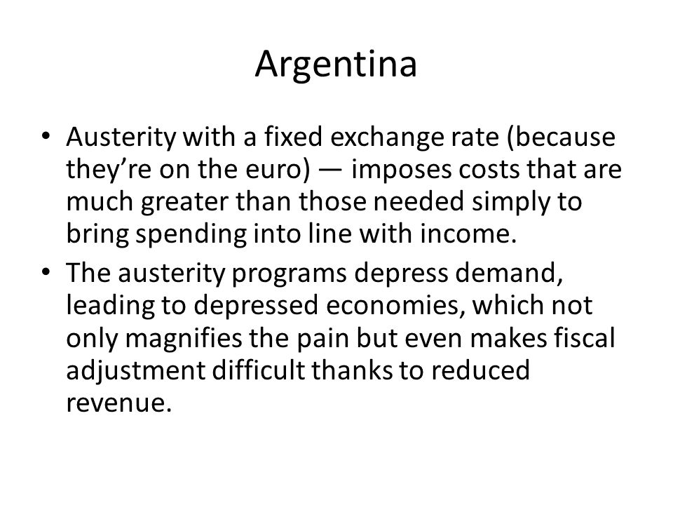 Austerity with a fixed exchange rate (because they're on the euro) — imposes costs that are much greater than those needed simply to bring spending into line with income.