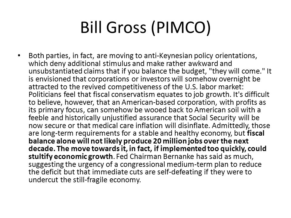 Bill Gross (PIMCO) Both parties, in fact, are moving to anti-Keynesian policy orientations, which deny additional stimulus and make rather awkward and unsubstantiated claims that if you balance the budget, they will come. It is envisioned that corporations or investors will somehow overnight be attracted to the revived competitiveness of the U.S.