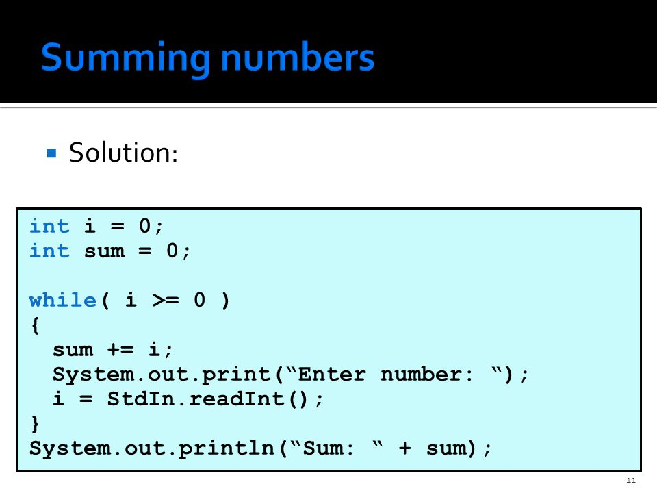  Solution: int i = 0; int sum = 0; while( i >= 0 ) { sum += i; System.out.print( Enter number: ); i = StdIn.readInt(); } System.out.println( Sum: + sum); 11