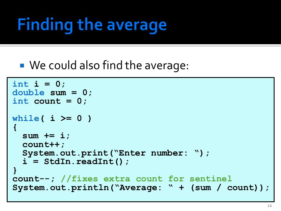  We could also find the average: int i = 0; double sum = 0; int count = 0; while( i >= 0 ) { sum += i; count++; System.out.print( Enter number: ); i = StdIn.readInt(); } count--; //fixes extra count for sentinel System.out.println( Average: + (sum / count)); 12