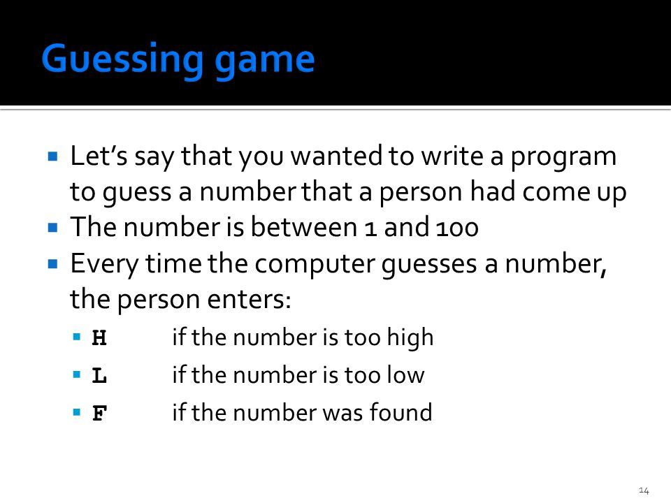  Let's say that you wanted to write a program to guess a number that a person had come up  The number is between 1 and 100  Every time the computer guesses a number, the person enters:  H if the number is too high  L if the number is too low  F if the number was found 14