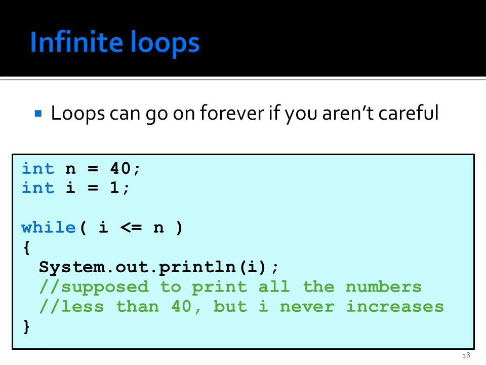  Loops can go on forever if you aren't careful int n = 40; int i = 1; while( i <= n ) { System.out.println(i); //supposed to print all the numbers //less than 40, but i never increases } 18