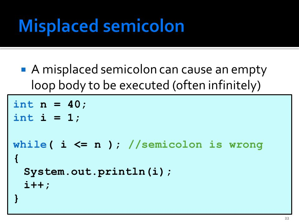  A misplaced semicolon can cause an empty loop body to be executed (often infinitely) int n = 40; int i = 1; while( i <= n ); //semicolon is wrong { System.out.println(i); i++; } 22