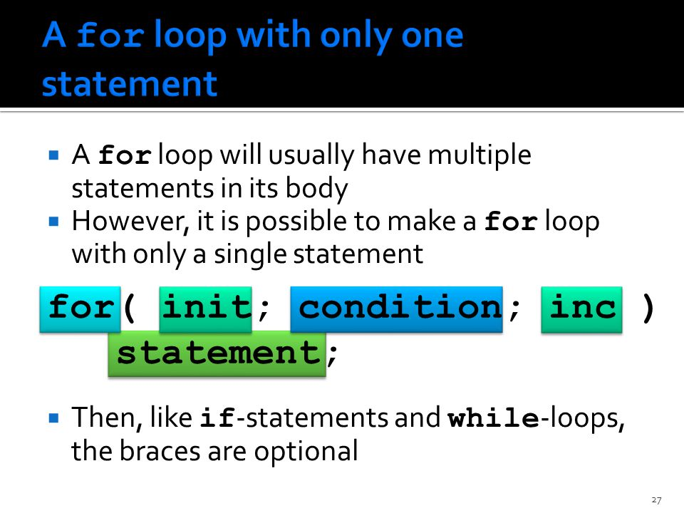  A for loop will usually have multiple statements in its body  However, it is possible to make a for loop with only a single statement  Then, like if -statements and while -loops, the braces are optional for( init; condition; inc ) statement; 27