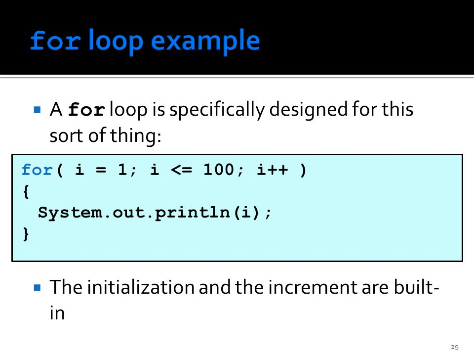  A for loop is specifically designed for this sort of thing:  The initialization and the increment are built- in for( i = 1; i <= 100; i++ ) { System.out.println(i); } 29