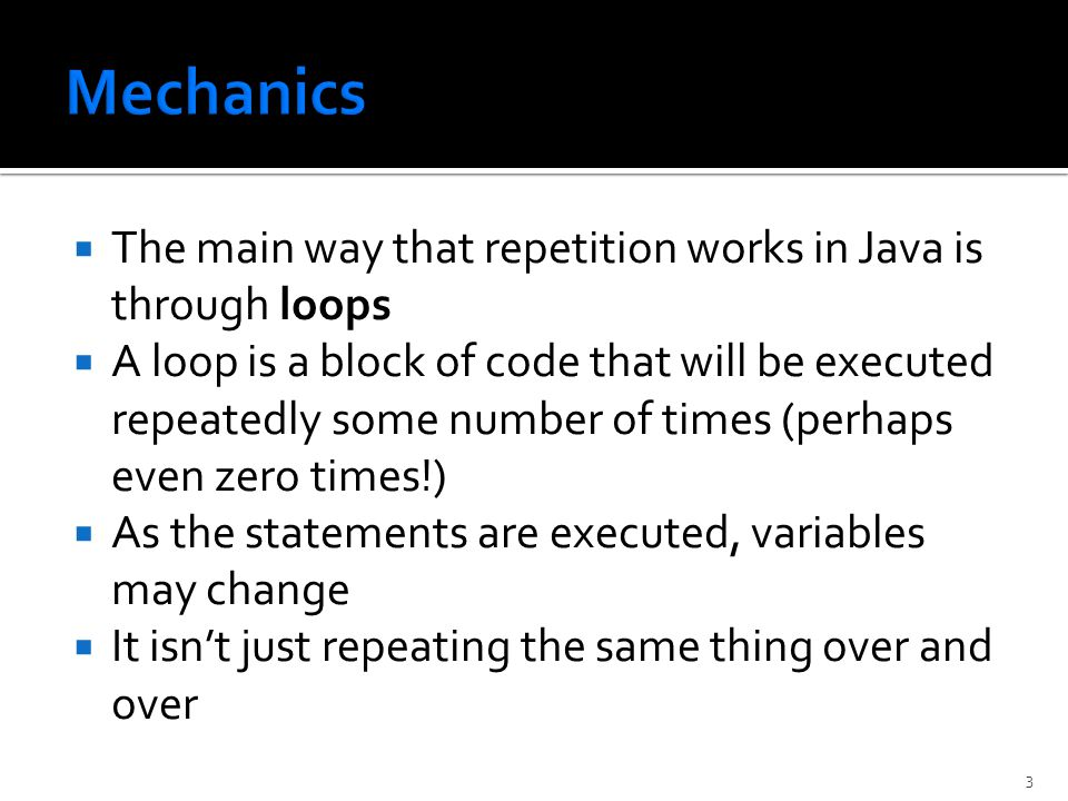  The main way that repetition works in Java is through loops  A loop is a block of code that will be executed repeatedly some number of times (perhaps even zero times!)  As the statements are executed, variables may change  It isn't just repeating the same thing over and over 3