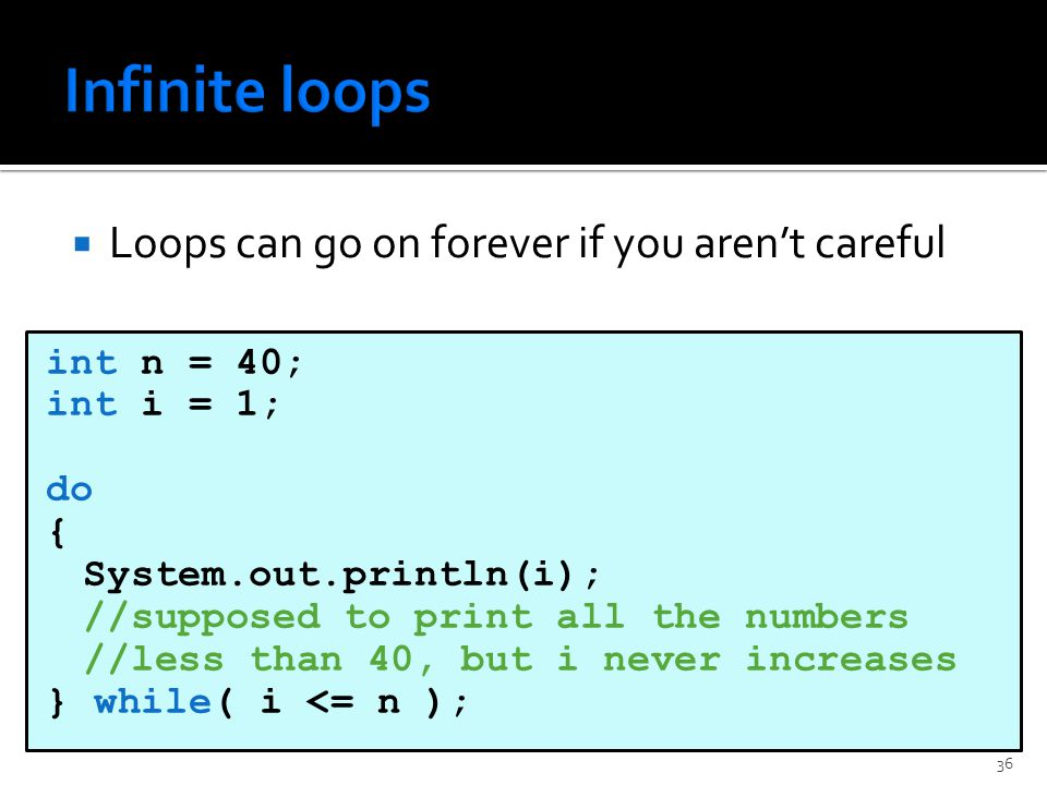  Loops can go on forever if you aren't careful int n = 40; int i = 1; do { System.out.println(i); //supposed to print all the numbers //less than 40, but i never increases } while( i <= n ); 36