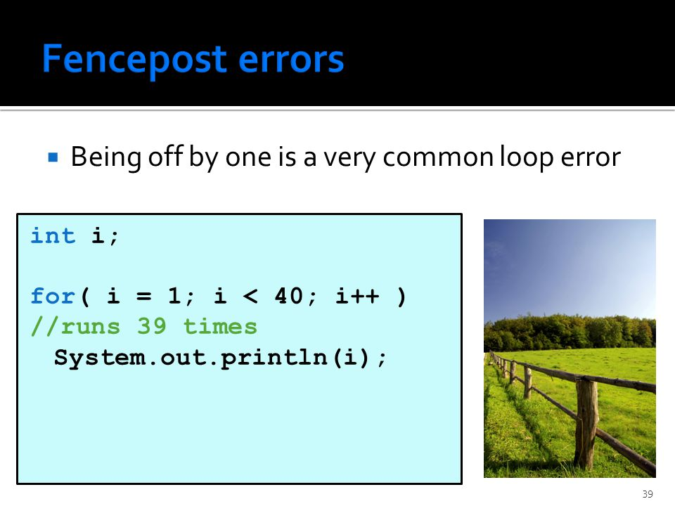  Being off by one is a very common loop error int i; for( i = 1; i < 40; i++ ) //runs 39 times System.out.println(i); 39