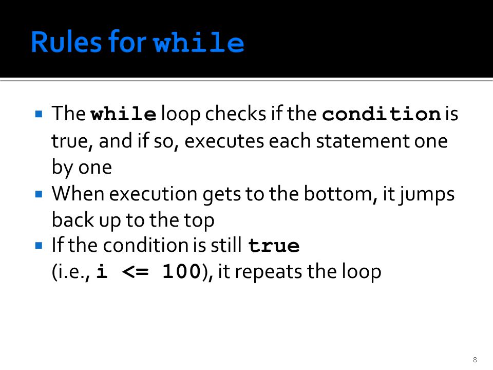  The while loop checks if the condition is true, and if so, executes each statement one by one  When execution gets to the bottom, it jumps back up to the top  If the condition is still true (i.e., i <= 100 ), it repeats the loop 8