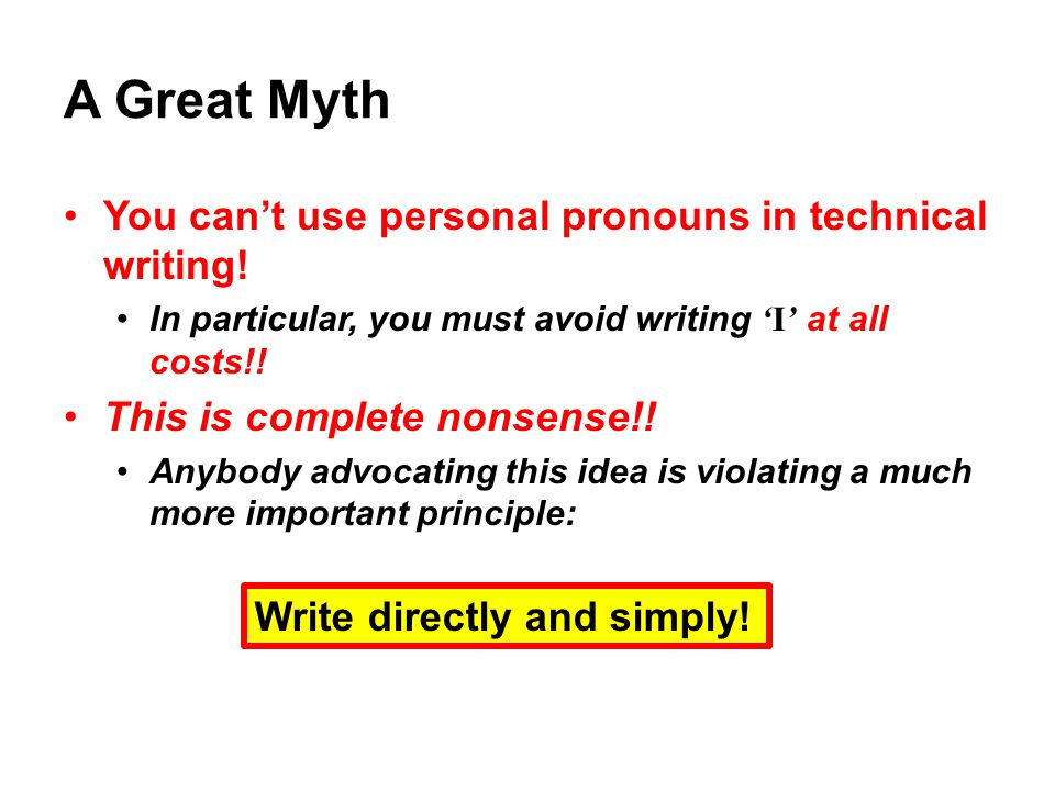 A Great Myth You can't use personal pronouns in technical writing! In particular, you must avoid writing 'I' at all costs!! This is complete nonsense!