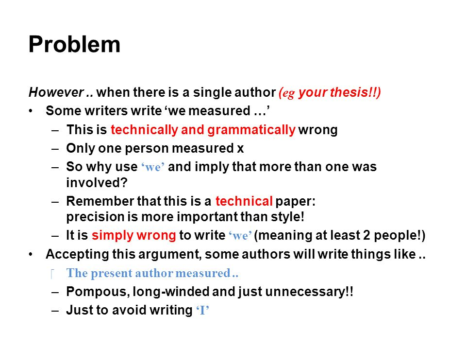Problem However.. when there is a single author ( eg your thesis!!) Some writers write 'we measured …' –This is technically and grammatically wrong –O