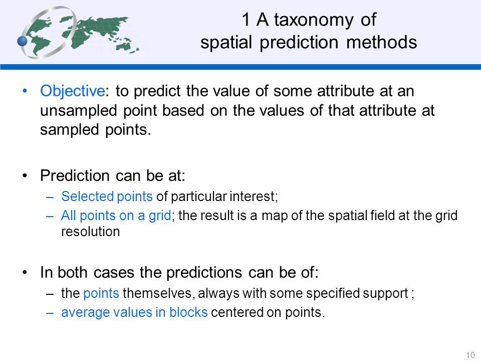 1 A taxonomy of spatial prediction methods Objective: to predict the value of some attribute at an unsampled point based on the values of that attribute at sampled points.